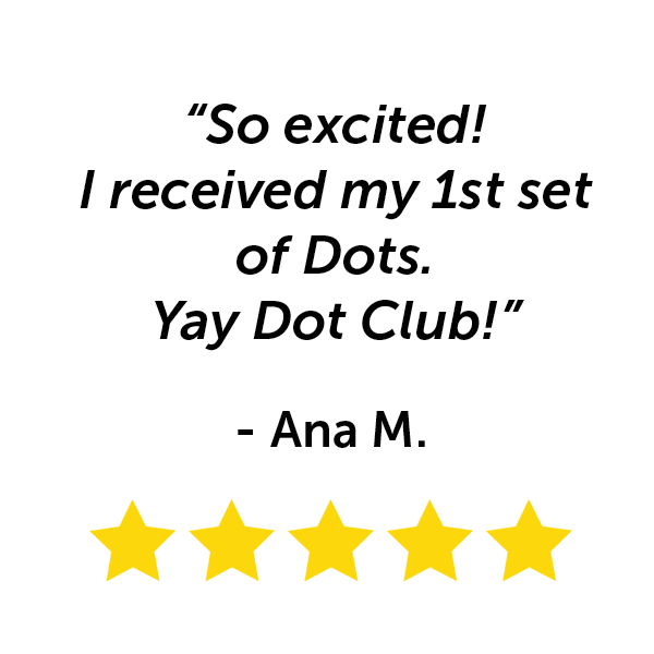 """So excited! I received my first set of Dots. Yay Dot Club!"" - Ana M."